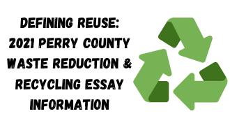 Green recycling symbol on white background with black text that reads defining reuse: 2021 Perry County Waste Reduction and Recycling Essay Information